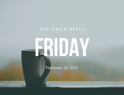 The Daily Refill – February 26, 2021