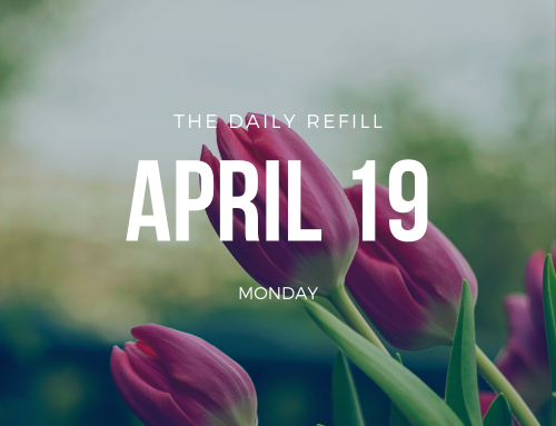 The Daily Refill – April 19, 2021