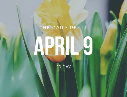 The Daily Refill – April 9, 2021